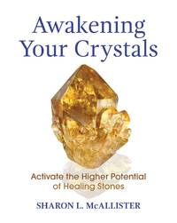 AWAKENING YOUR CRYSTALS: Activate The Higher Potential Of Healing Stones