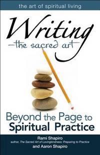 Writing―The Sacred Art: Beyond the Page to Spiritual Practice (The Art of Spiritual Living)