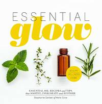 ESSENTIAL GLOW: Essential Oil Recipes & Tips That Soothe, Uplift & Restore (H)