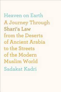 Heaven on Earth: a journey through Shari'a Law from the deserts of ancient Arabia to the streets of the modern the Muslim world
