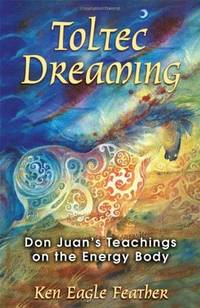 Toltec Dreaming: Don Juan's Teachings on the Energy Body.
