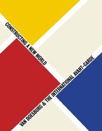 Van Doesburg & the International Avant-Garde : Constructing a New World