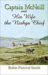 Captain McNeil and His Wife the Nishga Chief: 1803-1850; From Boston Fur Trader to Hudson's Bay...