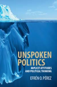 Unspoken Politics: Implicit Attitudes and Political Thinking (Cambridge Studies in Public Opinion...