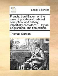 image of Francis, Lord Bacon: or, the case of private and national corruption, and bribery, impartially consider'd. ... By an Englishman. The fifth edition