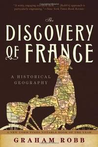 The Discovery of France: A Historical Geography from the Revolution to the First World War by  Graham Robb - First Edition - 2007 - from Fireside Bookshop and Biblio.com