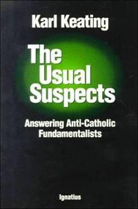 The Usual Suspects:  Answering Anti-Catholic Fundamentalists