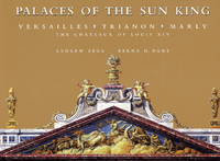 Palaces of the Sun King Versailles, Trianon, Marly: the Chateaux of Louis  XIV