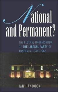 NATIONAL AND PERMANENT - The Federal Organisation of the Liberal Party of Australia 1944 - 1965