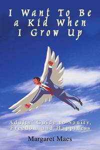 I Want To Be a Kid When I Grow Up: Adults' Guide to Sanity, Freedom and Happiness by  Margaret Maes - Paperback - from CambridgeBookstore and Biblio.co.uk