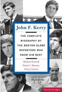 John F. Kerry: The Complete Biography by the Boston Gobe Reporters who Know Him Best