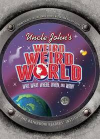 Uncle John's Weird, Weird World: Who, What, Where, When, and Wow!