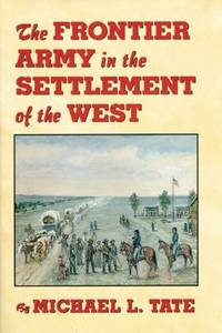 The Frontier Army in the Settlement of the West by  Michael L Tate - First Edition - 1999 - from Inside the Covers (SKU: HWT-00190)
