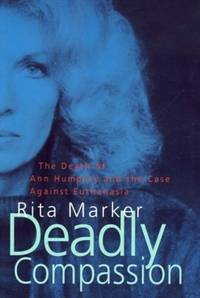 Deadly Compassion - the Death of Ann Humphry and the Case Against Euthanasia
