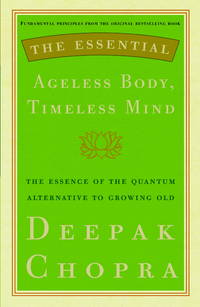 The Essential Ageless Body, Timeless Mind: The Essence of the Quantum Alternative to Growing Old...