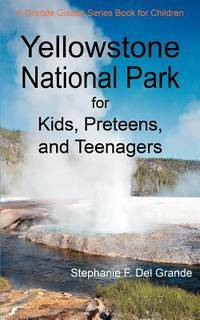 Yellowstone National Park for Kids, Preteens, and Teenagers: A Grande Guides Series Book for...