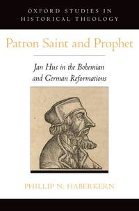 Patron Saint and Prophet: Jan Hus in the Bohemian and German Reformations (Oxford Studies in...