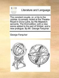 image of The constant couple, or, a trip to the Jubilee. A comedy. Acted at the Theatre-Royal in Drury-Lane, by His Majesty's servants. The third edition; with ... and a new prologue. By Mr. George Farquhar