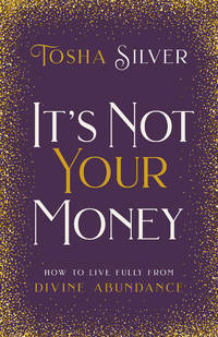 IT^S NOT YOUR MONEY: How To Live Fully From Divine Abundance (H)