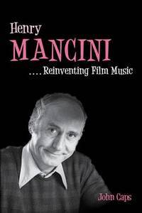 Henry Mancini: Reinventing Film Music (Music in American Life) by  John Caps - Hardcover - 2012-02-07 - from Hilltop Book Shop and Biblio.com