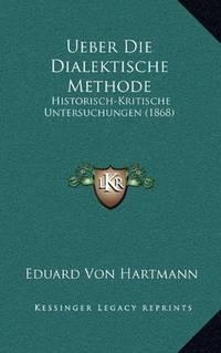 Ueber Die Dialektische Methode: Historisch-Kritische Untersuchungen (1868) (German Edition)