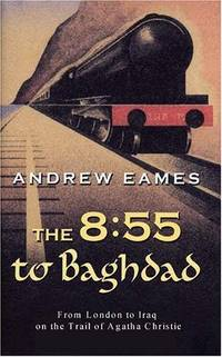The 8:55 to Baghdad: From London to Iraq on the Trail of Agatha Christie and the Orient Express