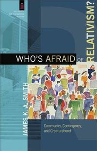 Who's Afraid of Relativism?: Community, Contingency, and Creaturehood (The Church and...