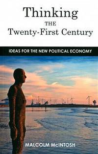 Thinking the Twenty-First Century: Ideas for the New Political Economy by  Malcolm McIntosh - Paperback - 2015 - from Clevedon Community Bookshop (SKU: 48827)