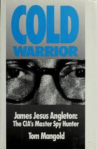 Cold Warrior: James Jesus Angleton: The CIA's Master Spy Hunter