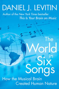 THE WORLD IN SIX SONGS How the Musical Brain Created Human Nature