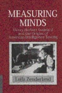 Measuring Minds: Henry Herbert Goddard and the Origins of American Intelligence Testing...