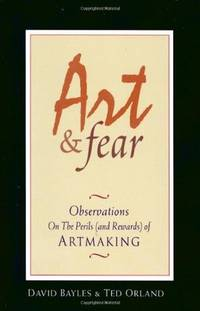 Art & Fear: Observations On the Perils (and Rewards) of Artmaking by Bayles, David; Orland, Ted