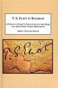 T. S. Eliot in Baghdad: A Study in Eliot\'s Influence on the Iraqi and Arab Free Verse Movement