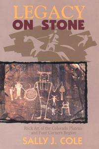 Legacy on Stone : Rock Art of the Colorado Plateau and Four Corners Region