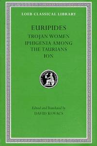 Euripides, Volume IV. Trojan Women. Iphigenia among the Taurians. Ion (Loeb Classical Library No. 10) by Euripides, David Kovacs