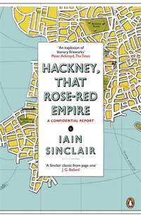Hackney That Rose Red Empire: A Confidential Report Sinclair, Iain