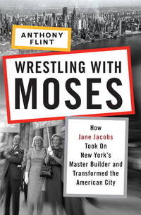 Wrestling with Moses: How Jane Jacobs Took On New York's Master Builder and Transformed the...