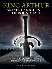 King Arthur and the Kinights of the Round Table; Stories of Camelot and the Quest for the Holy Grail