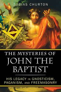 The Mysteries of John the Baptist His Legacy in Gnosticism Paganism and Freemasonry