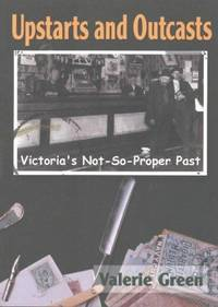 Upstarts and Outcasts: Victoria's Not-So-Proper Past [INSCRIBED]