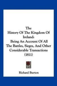 image of The History Of The Kingdom Of Ireland: Being An Account Of All The Battles, Sieges, And Other Considerable Transactions (1811)