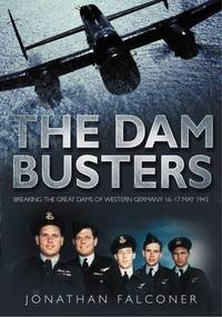 The Dam Busters: Breaking the Great Dams of Western Germany 16-17 May 1943