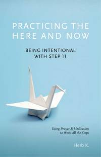 Practicing the Here and Now: Being Intentional with Step 11, Using Prayer & Meditation to...
