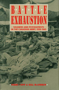 BATTLE EXHAUSTION. Soldiers And Psychiatrists In The Canadian Army, 1939 -1945.