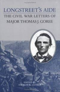 Longstreet's Aide: The Civil War Letters of Major Thomas J Goree (Nation Divided: New Studies in Civil War History)