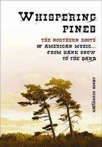 Whispering Pines: The Northern Roots of American Music. From Hank Snow to the Band