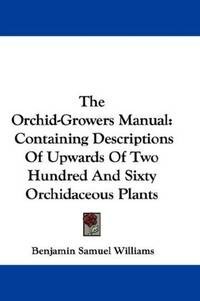 The Orchid-Growers Manual: Containing Descriptions Of Upwards Of Two Hundred And Sixty Orchidaceous Plants by Benjamin Samuel Williams - Paperback - 2007-06-25 - from Ergodebooks (SKU: SONG0548323747)