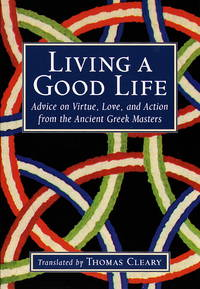 Living a Good Life: Advice on Virtue, Love, and Action from the Ancient Greek Masters. by  [Translator] Thomas Cleary - Paperback - First Edition Thus [1997]; First Printing indicated by a complet - 1997. - from Black Cat Hill Books and Biblio.com