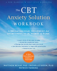 The CBT Anxiety Solution Workbook: A Breakthrough Treatment for Overcoming Fear, Worry, and Panic (A New Harbinger Self-Help Workbook) by McKay PhD, Matthew; Skeen PsyD, Michelle; Fanning, Patrick