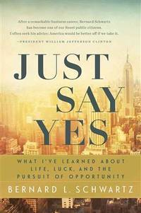 Just Say Yes : What I've Learned About Life, Luck, and the Pursuit of Opportunity